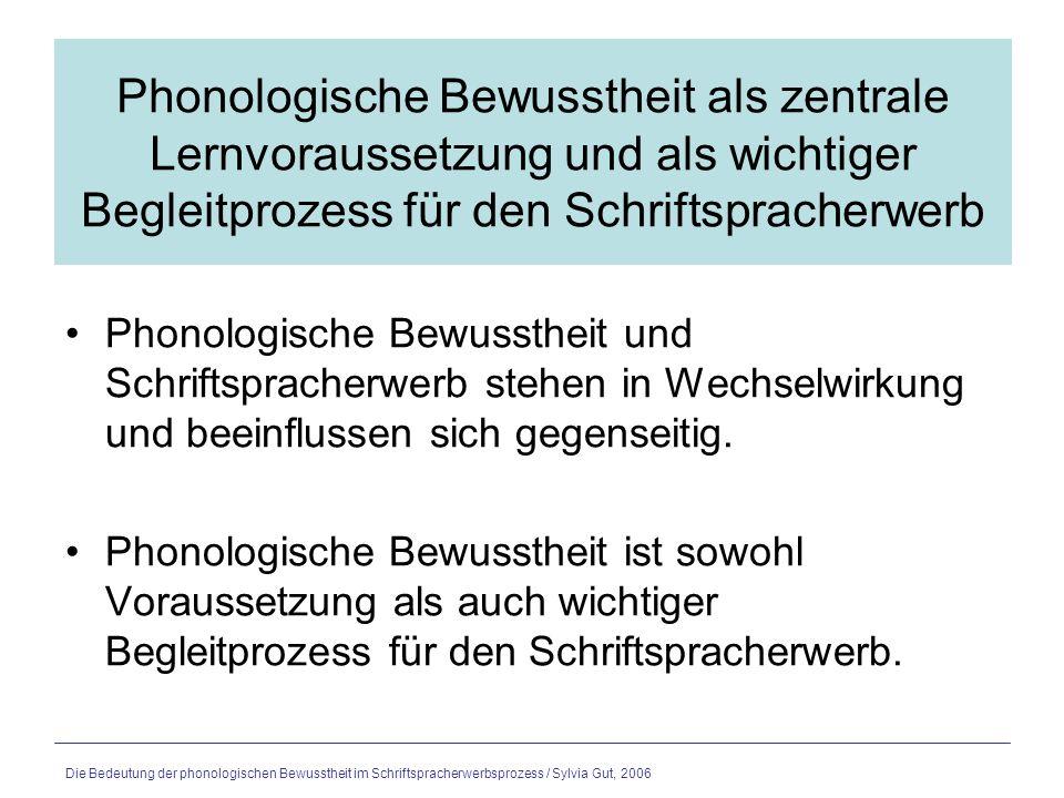 Die Bedeutung der phonologischen Bewusstheit im Schriftspracherwerbsprozess / Sylvia Gut, 2006 Phonologische BewusstheitSchriftspracherwerb Phonologische Bewusstheit im engeren Sinn Hilfreich für das Verständnis des alphabetischen Prinzips und die Aneignung der alphabetischen Lese- und Schreibstrategie Phonologische Bewusstheit im weiteren Sinn Vorform der Phonembewusstheit Vorteilhaft in späteren Phasen des Schriftspracherwerbs, wenn grössere orthographische Einheiten wichtig werden Alphabetische Stufe Orthographische Stufe Logographemische Stufe Aus: E.