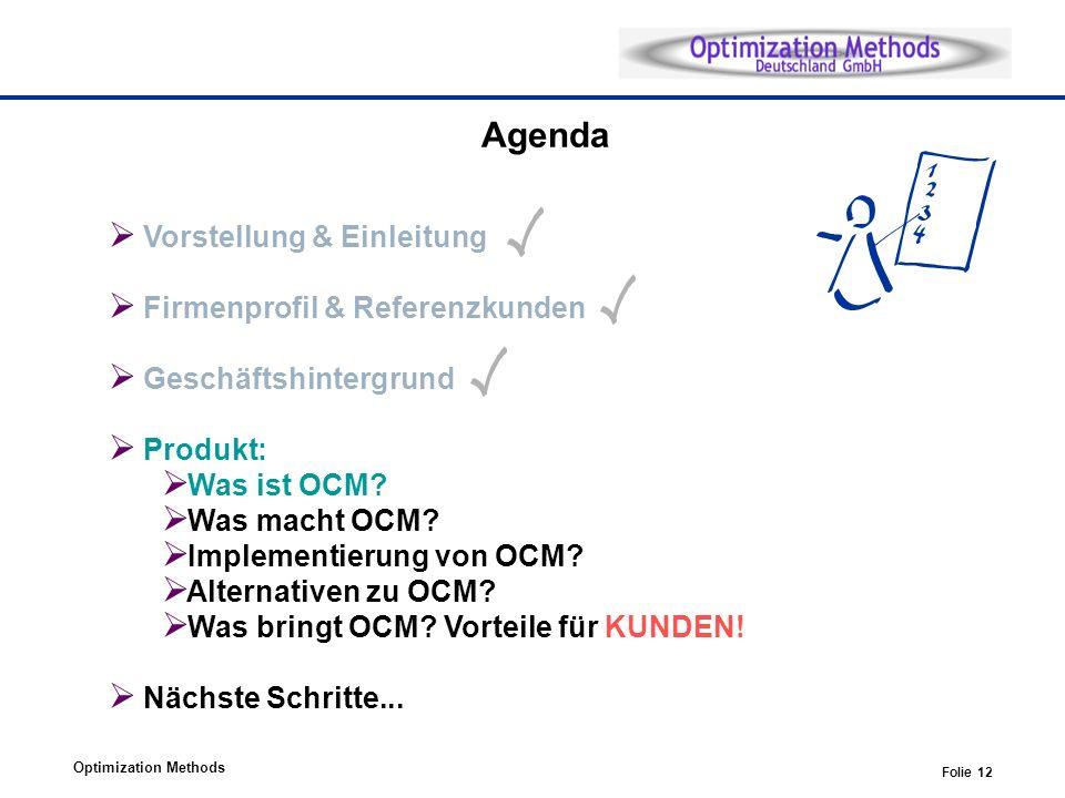 Optimization Methods Folie 12 Agenda Vorstellung & Einleitung Firmenprofil & Referenzkunden Geschäftshintergrund Produkt: Was ist OCM? Was macht OCM?