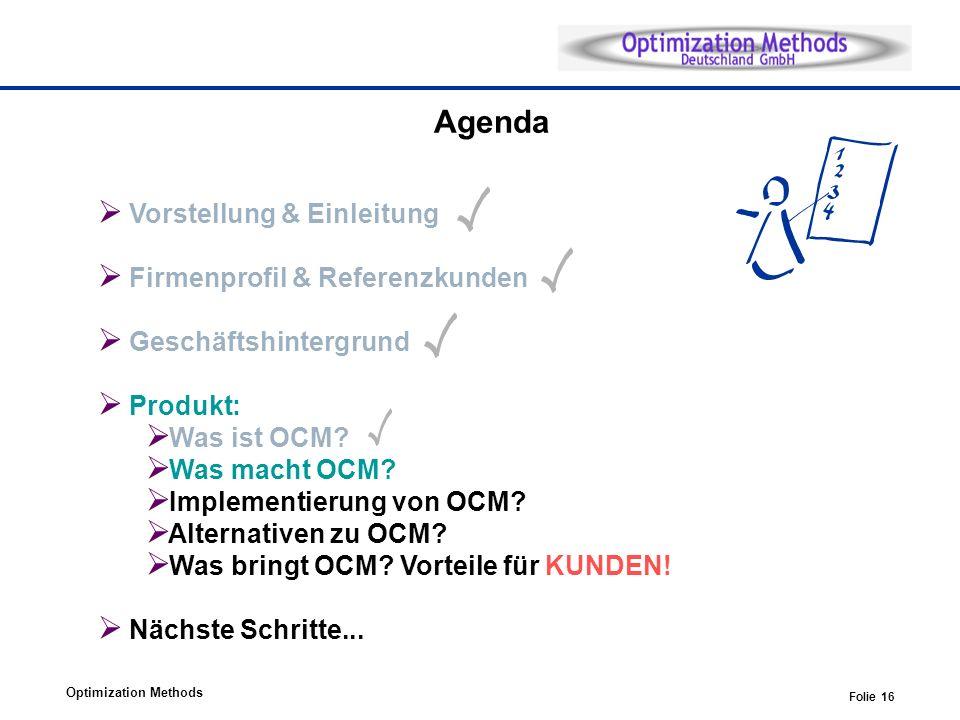 Optimization Methods Folie 16 Agenda Vorstellung & Einleitung Firmenprofil & Referenzkunden Geschäftshintergrund Produkt: Was ist OCM? Was macht OCM?
