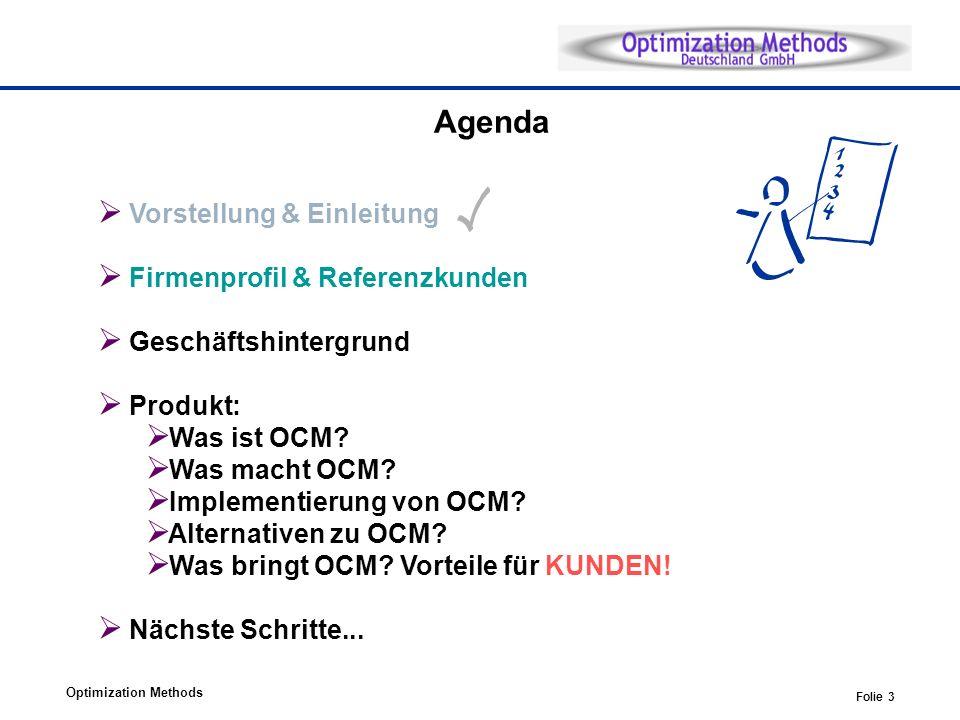 Optimization Methods Folie 3 Agenda Vorstellung & Einleitung Firmenprofil & Referenzkunden Geschäftshintergrund Produkt: Was ist OCM? Was macht OCM? I