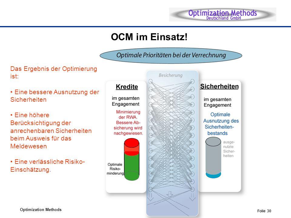 Optimization Methods Folie 30 Das Ergebnis der Optimierung ist: Eine bessere Ausnutzung der Sicherheiten Eine höhere Berücksichtigung der anrechenbaren Sicherheiten beim Ausweis für das Meldewesen Eine verlässliche Risiko- Einschätzung.