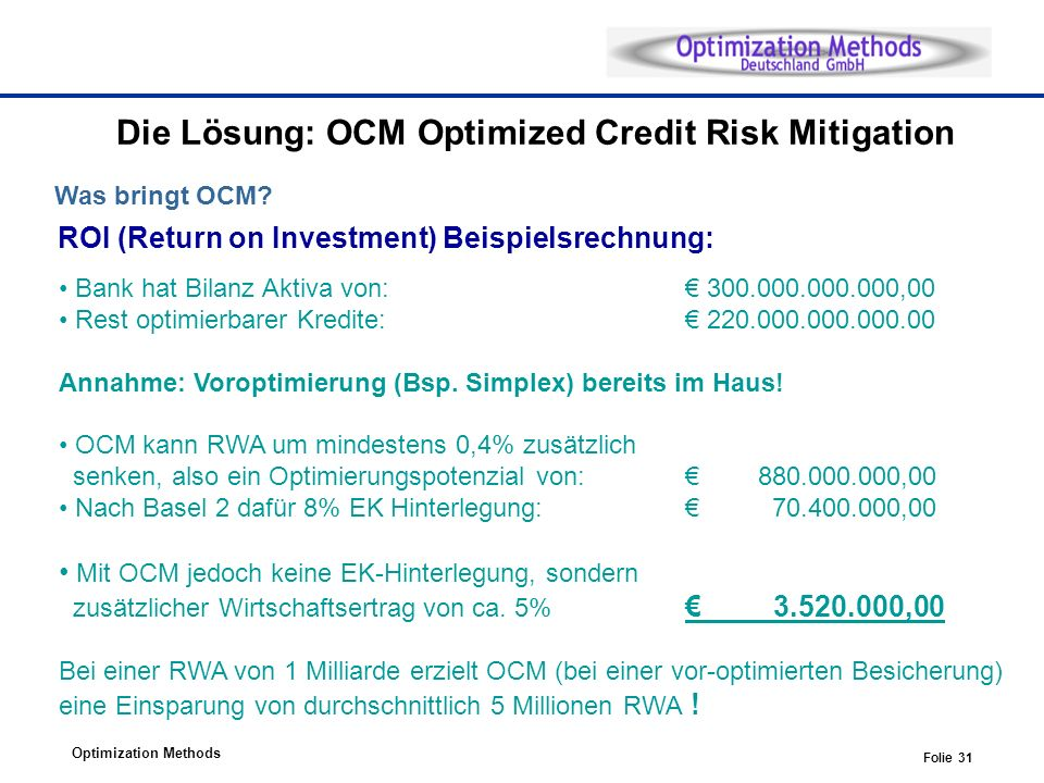 Optimization Methods Folie 31 Die Lösung: OCM Optimized Credit Risk Mitigation Was bringt OCM? ROI (Return on Investment) Beispielsrechnung: Bank hat
