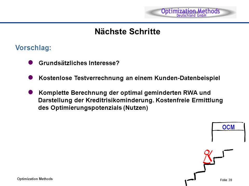 Optimization Methods Folie 39 Nächste Schritte Vorschlag: Grundsätzliches Interesse? Kostenlose Testverrechnung an einem Kunden-Datenbeispiel Komplett