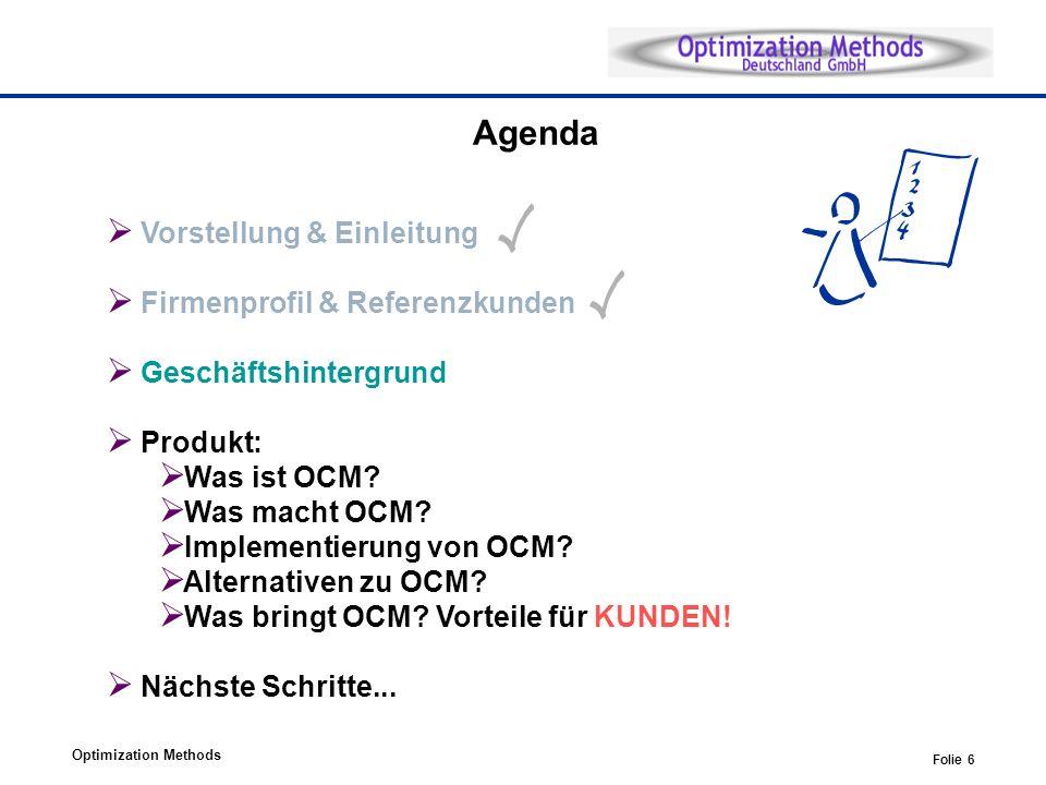 Optimization Methods Folie 6 Agenda Vorstellung & Einleitung Firmenprofil & Referenzkunden Geschäftshintergrund Produkt: Was ist OCM? Was macht OCM? I