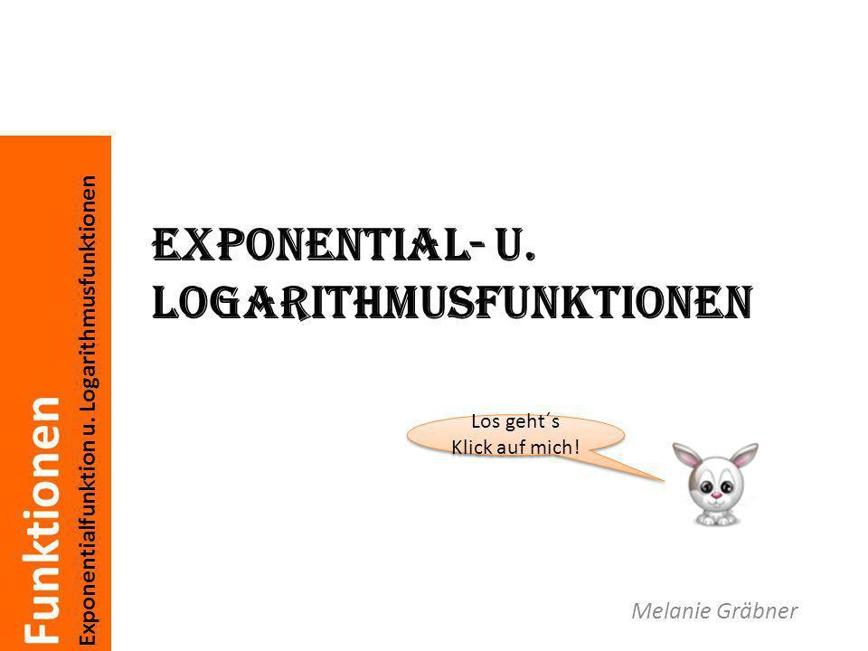 Funktionen Exponentialfunktion u. Logarithmusfunktionen Exponential- u. Logarithmusfunktionen Melanie Gräbner Los geht´s Klick auf mich! Los geht´s Kl