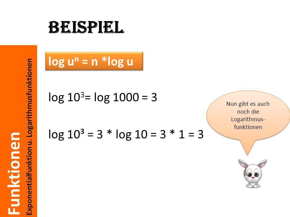 Funktionen Exponentialfunktion u. Logarithmusfunktionen Beispiel log 10 3 = log 1000 = 3 log 10³ = 3 * log 10 = 3 * 1 = 3 log u n = n *log u Nun gibt