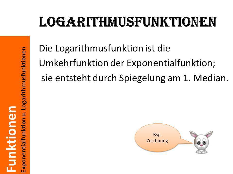 Funktionen Exponentialfunktion u. Logarithmusfunktionen Logarithmusfunktionen Die Logarithmusfunktion ist die Umkehrfunktion der Exponentialfunktion;