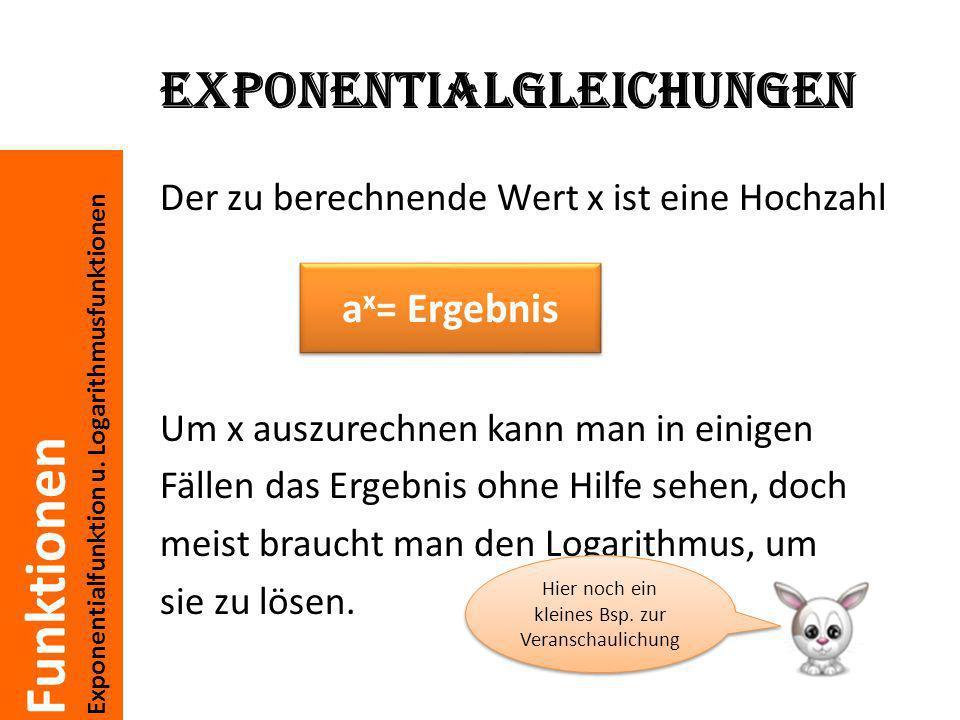 Funktionen Exponentialfunktion u. Logarithmusfunktionen Exponentialgleichungen Der zu berechnende Wert x ist eine Hochzahl Um x auszurechnen kann man