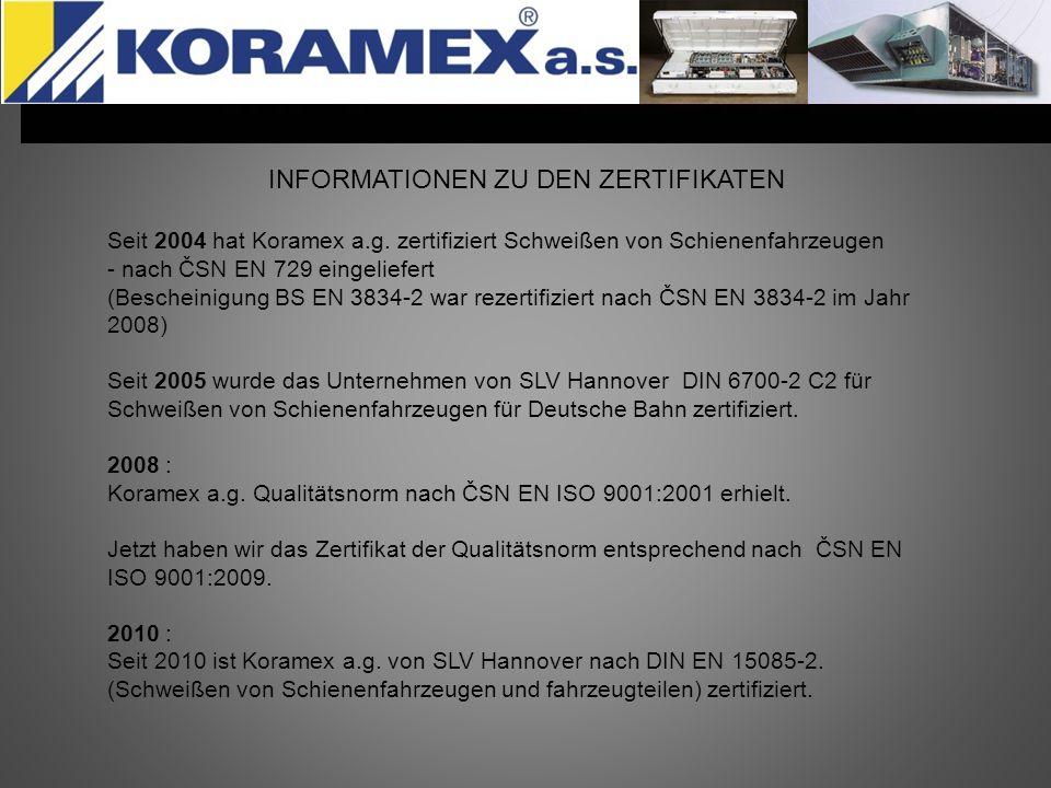 INFORMATIONEN ZU DEN ZERTIFIKATEN Seit 2004 hat Koramex a.g. zertifiziert Schweißen von Schienenfahrzeugen - nach ČSN EN 729 eingeliefert (Bescheinigu