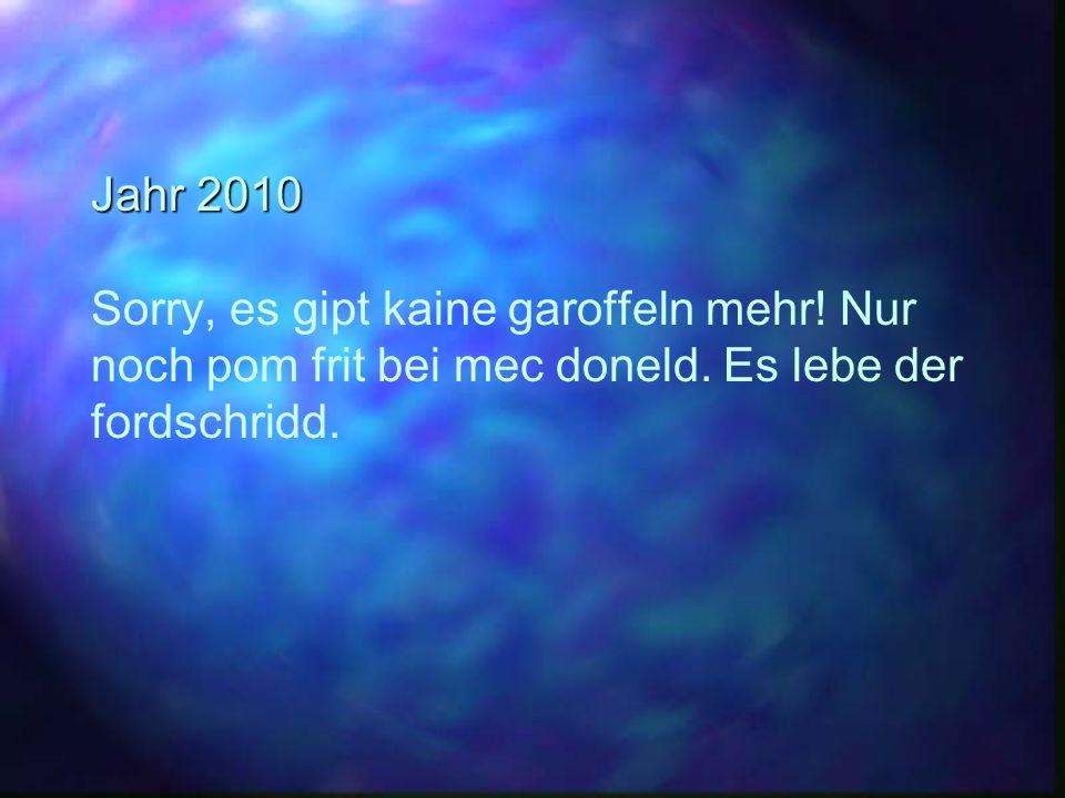 Jahr 2010 Jahr 2010 Sorry, es gipt kaine garoffeln mehr! Nur noch pom frit bei mec doneld. Es lebe der fordschridd.