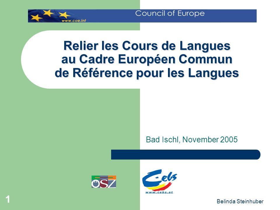 Belinda Steinhuber 1 Relier les Cours de Langues au Cadre Européen Commun de Référence pour les Langues Bad Ischl, November 2005