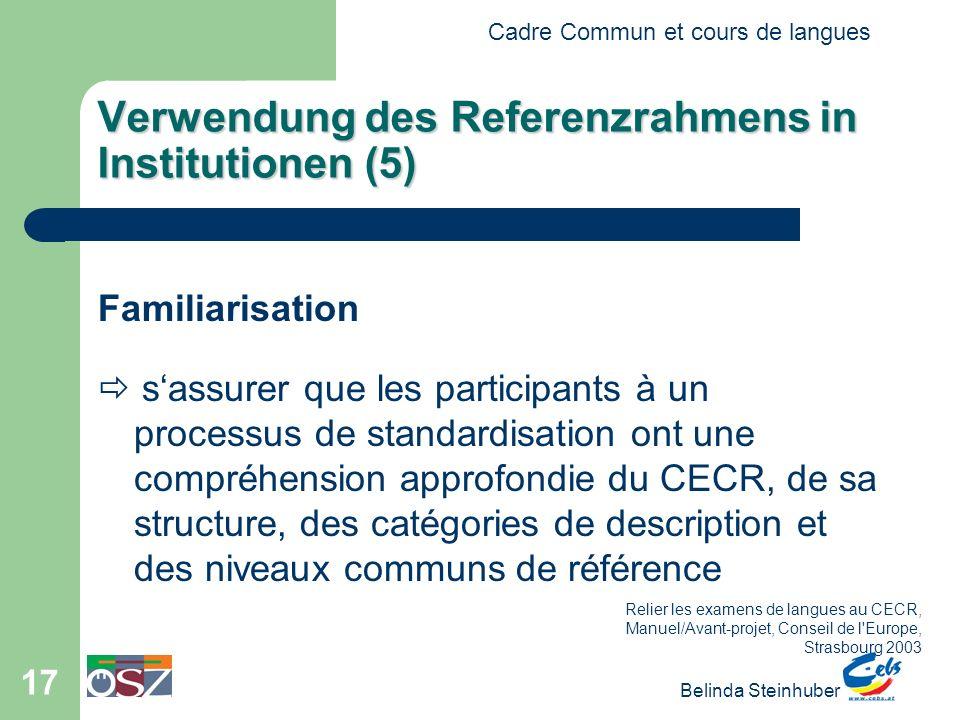 Cadre Commun et cours de langues Belinda Steinhuber 17 Verwendung des Referenzrahmens in Institutionen (5) Familiarisation s assurer que les participa