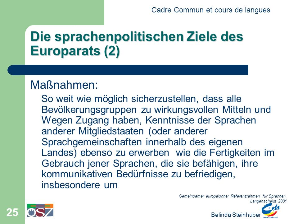 Cadre Commun et cours de langues Belinda Steinhuber 25 Die sprachenpolitischen Ziele des Europarats (2) Maßnahmen: So weit wie möglich sicherzustellen