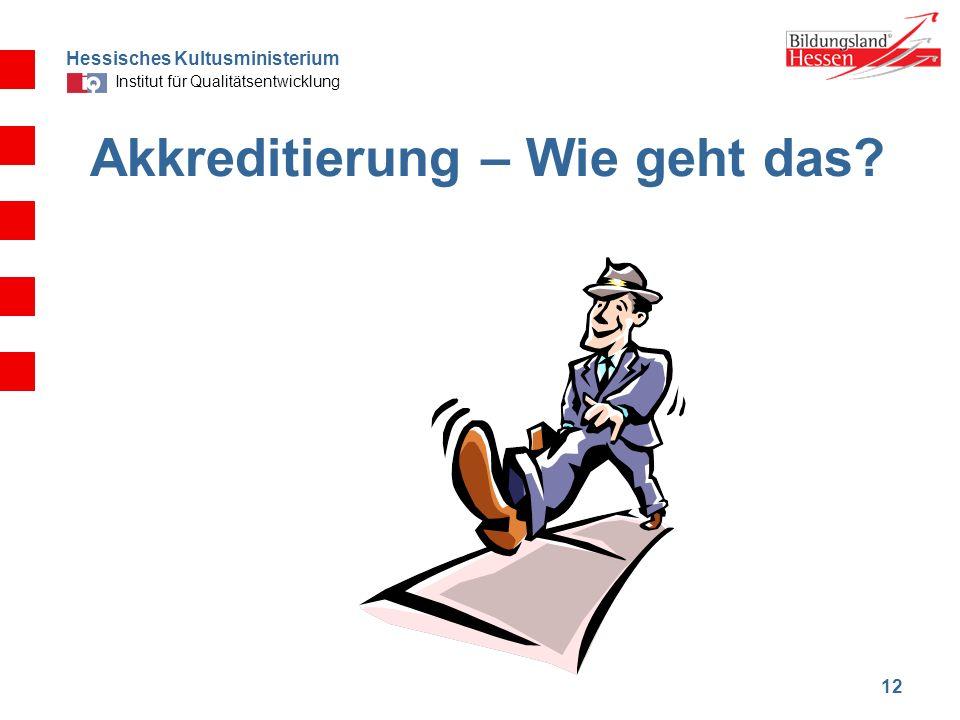 Hessisches Kultusministerium Institut für Qualitätsentwicklung 12 Akkreditierung – Wie geht das?