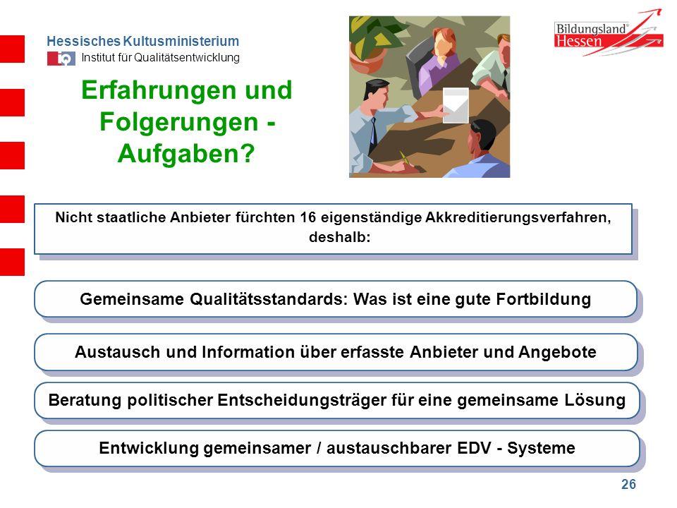 Hessisches Kultusministerium Institut für Qualitätsentwicklung 26 Erfahrungen und Folgerungen - Aufgaben? Nicht staatliche Anbieter fürchten 16 eigens