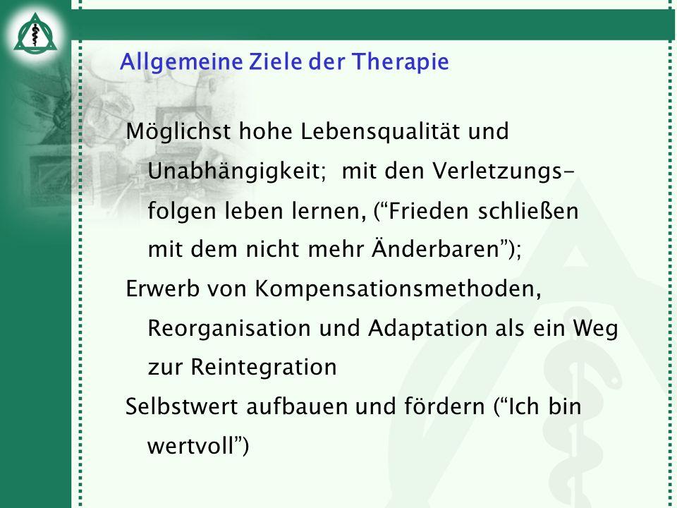 Allgemeine Ziele der Therapie Möglichst hohe Lebensqualität und Unabhängigkeit; mit den Verletzungs- folgen leben lernen, (Frieden schließen mit dem n
