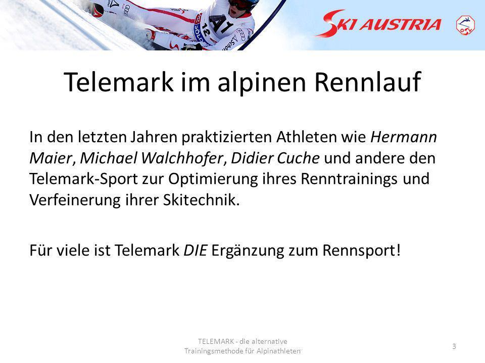 TELEMARK - die alternative Trainingsmethode für Alpinathleten 3 Telemark im alpinen Rennlauf In den letzten Jahren praktizierten Athleten wie Hermann Maier, Michael Walchhofer, Didier Cuche und andere den Telemark-Sport zur Optimierung ihres Renntrainings und Verfeinerung ihrer Skitechnik.