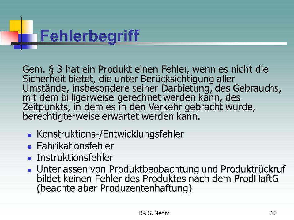 RA S. Negm9 Haftung nach § 1 ProdHaftG Fehlerbegriff Das Produkt ist fehlerhaft, wenn es aufgrund eines Konstruktionsfehlers, Fabrikationsfehlers oder