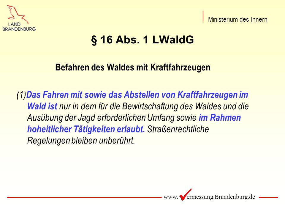 www. ermessung.Brandenburg.de § 16 Abs. 1 LWaldG Befahren des Waldes mit Kraftfahrzeugen (1) Das Fahren mit sowie das Abstellen von Kraftfahrzeugen im