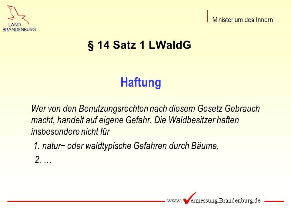 www. ermessung.Brandenburg.de § 14 Satz 1 LWaldG Haftung Wer von den Benutzungsrechten nach diesem Gesetz Gebrauch macht, handelt auf eigene Gefahr. D