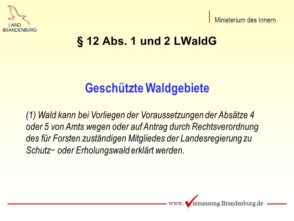 www. ermessung.Brandenburg.de § 12 Abs. 1 und 2 LWaldG Geschützte Waldgebiete (1) Wald kann bei Vorliegen der Voraussetzungen der Absätze 4 oder 5 von