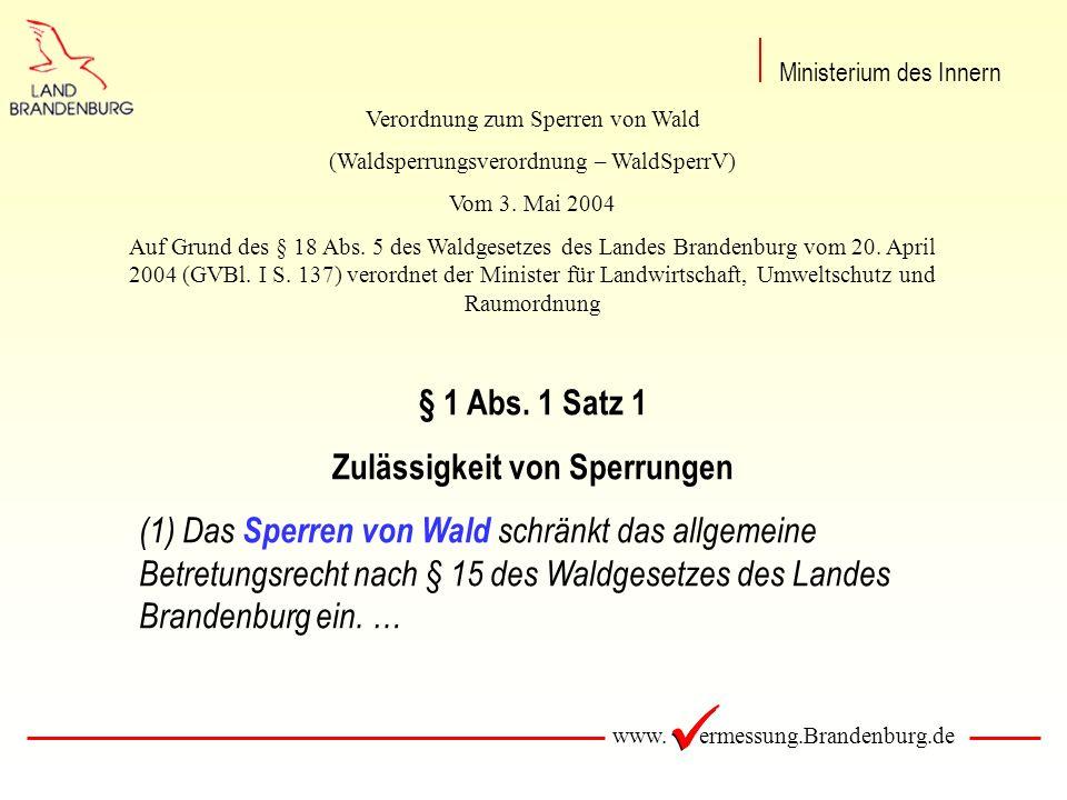 www. ermessung.Brandenburg.de Ministerium des Innern § 1 Abs. 1 Satz 1 Zulässigkeit von Sperrungen (1) Das Sperren von Wald schränkt das allgemeine Be