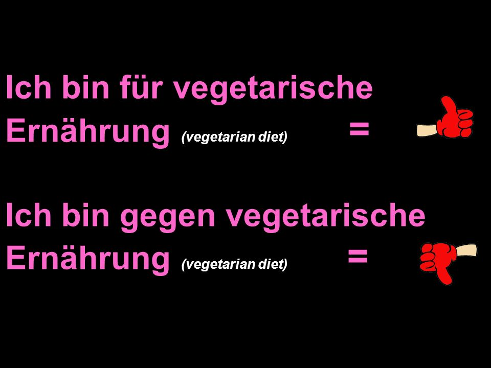 Ich bin für vegetarische Ernährung (vegetarian diet) = Ich bin gegen vegetarische Ernährung (vegetarian diet) =