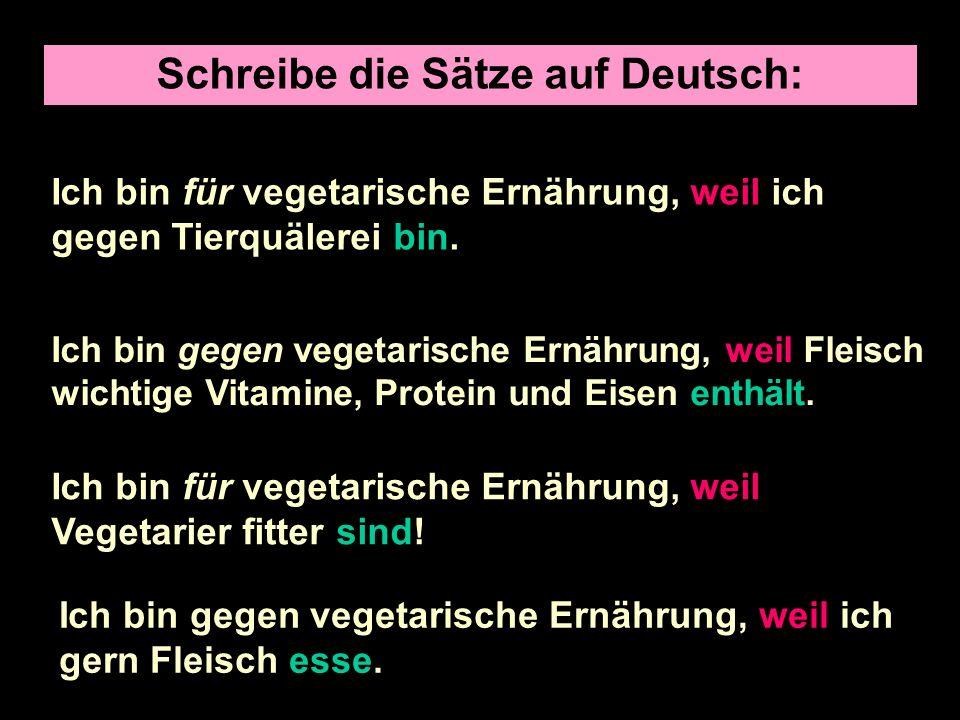 Schreibe die Sätze auf Deutsch: I am for a vegetarian diet because I am against animal cruelty.