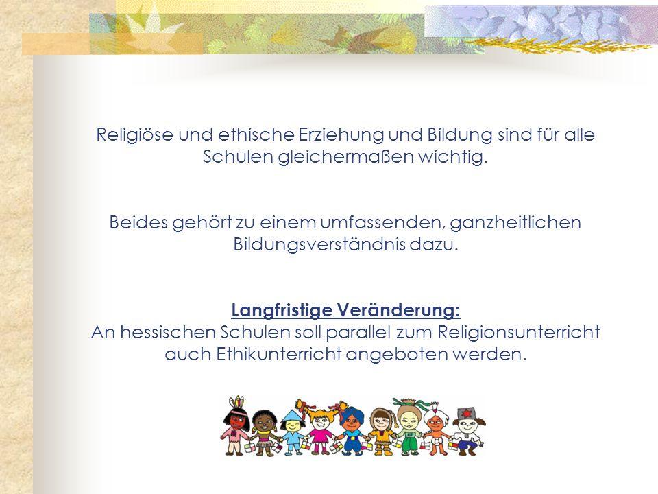 Religiöse und ethische Erziehung und Bildung sind für alle Schulen gleichermaßen wichtig. Beides gehört zu einem umfassenden, ganzheitlichen Bildungsv