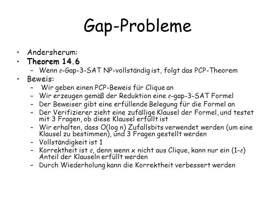 Gap-Probleme Andersherum: Theorem 14.6 –Wenn -Gap-3-SAT NP-vollständig ist, folgt das PCP-Theorem Beweis: – Wir geben einen PCP-Beweis für Clique an –Wir erzeugen gemäß der Reduktion eine -gap-3-SAT Formel –Der Beweiser gibt eine erfüllende Belegung für die Formel an –Der Verifizierer zieht eine zufällige Klausel der Formel, und testet mit 3 Fragen, ob diese Klausel erfüllt ist –Wir erhalten, dass O(log n) Zufallsbits verwendet werden (um eine Klausel zu bestimmen), und 3 Fragen gestellt werden –Vollständigkeit ist 1 –Korrektheit ist, denn wenn x nicht aus Clique, kann nur ein (1- ) Anteil der Klauseln erfüllt werden –Durch Wiederholung kann die Korrektheit verbessert werden