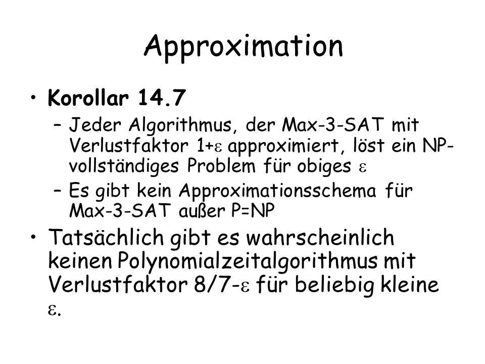Approximation Korollar 14.7 –Jeder Algorithmus, der Max-3-SAT mit Verlustfaktor 1+ approximiert, löst ein NP- vollständiges Problem für obiges –Es gibt kein Approximationsschema für Max-3-SAT außer P=NP Tatsächlich gibt es wahrscheinlich keinen Polynomialzeitalgorithmus mit Verlustfaktor 8/7- für beliebig kleine.