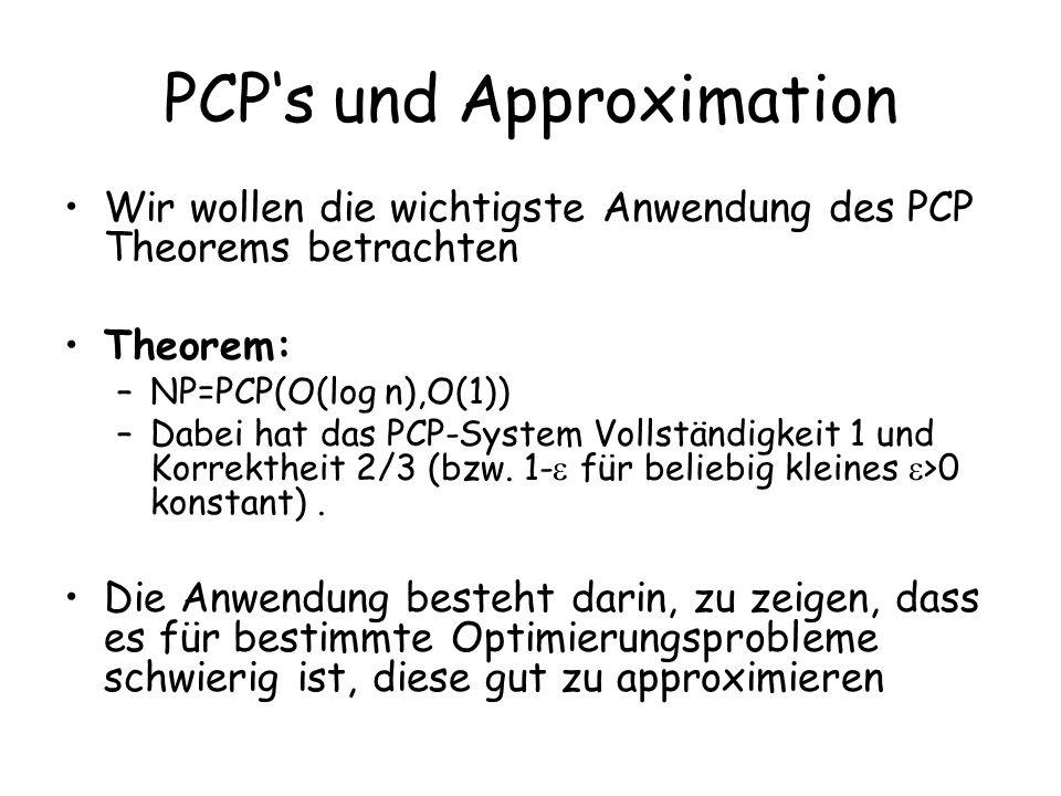 PCPs und Approximation Wir wollen die wichtigste Anwendung des PCP Theorems betrachten Theorem: –NP=PCP(O(log n),O(1)) –Dabei hat das PCP-System Vollständigkeit 1 und Korrektheit 2/3 (bzw.