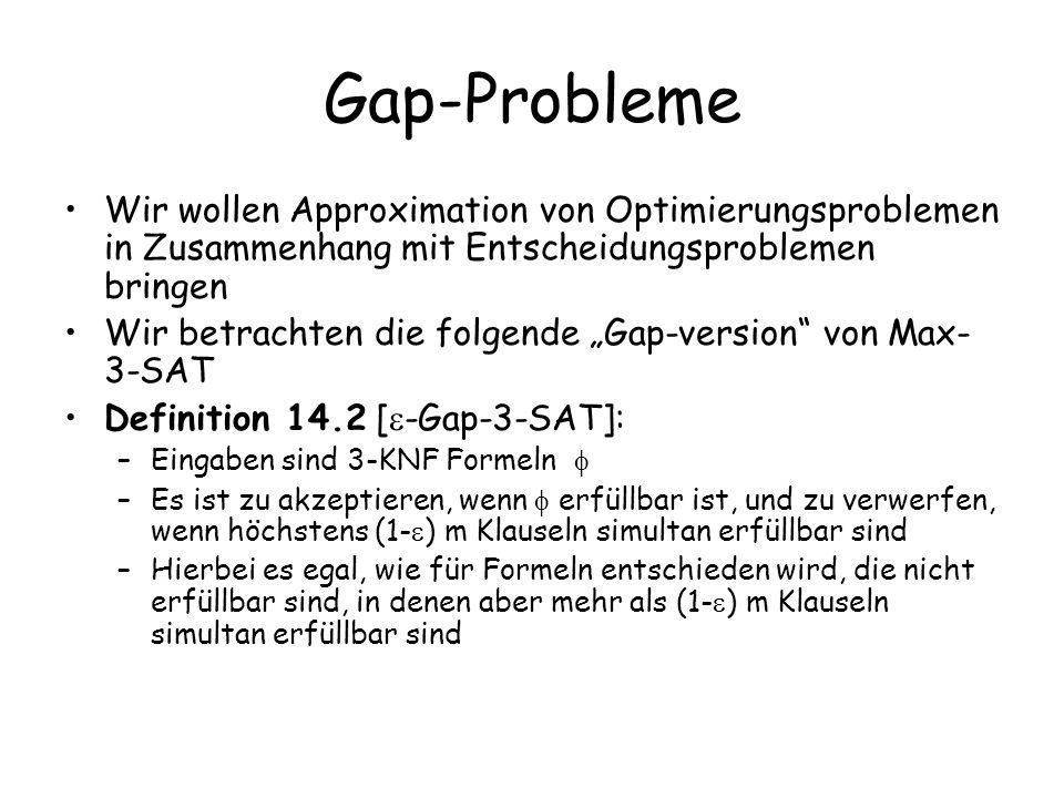 Gap-Probleme Wir wollen Approximation von Optimierungsproblemen in Zusammenhang mit Entscheidungsproblemen bringen Wir betrachten die folgende Gap-version von Max- 3-SAT Definition 14.2 [ -Gap-3-SAT]: –Eingaben sind 3-KNF Formeln –Es ist zu akzeptieren, wenn erfüllbar ist, und zu verwerfen, wenn höchstens (1- ) m Klauseln simultan erfüllbar sind –Hierbei es egal, wie für Formeln entschieden wird, die nicht erfüllbar sind, in denen aber mehr als (1- ) m Klauseln simultan erfüllbar sind