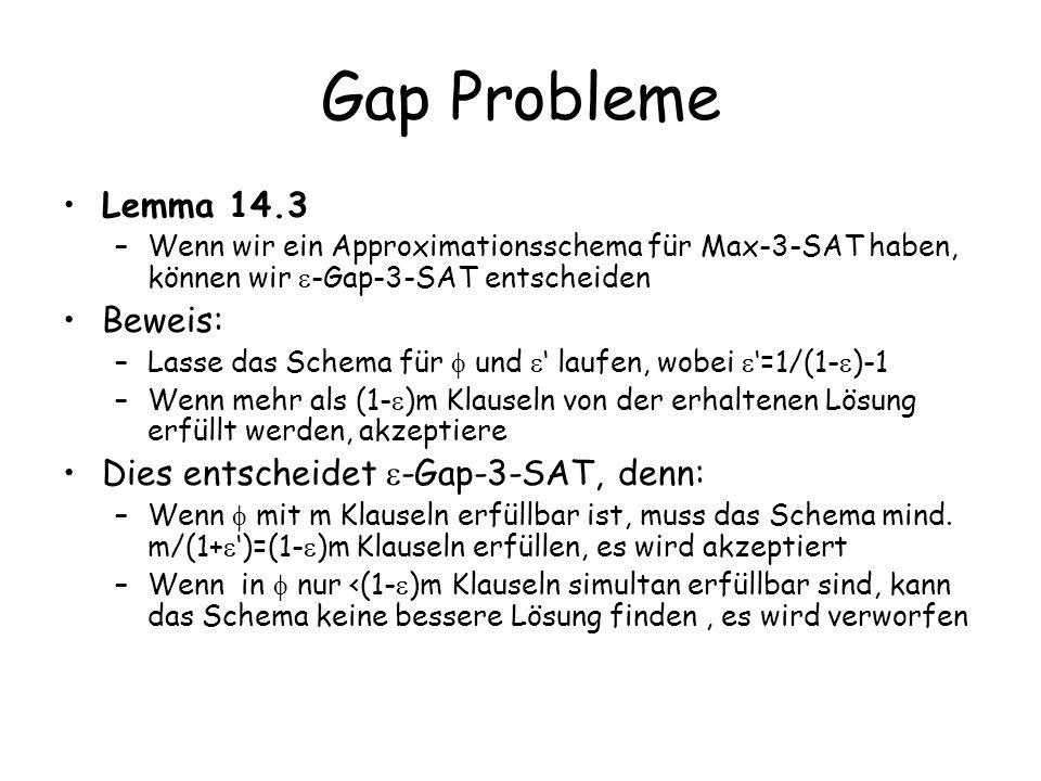 Gap Probleme Lemma 14.3 –Wenn wir ein Approximationsschema für Max-3-SAT haben, können wir -Gap-3-SAT entscheiden Beweis: –Lasse das Schema für und laufen, wobei =1/(1- )-1 –Wenn mehr als (1- )m Klauseln von der erhaltenen Lösung erfüllt werden, akzeptiere Dies entscheidet -Gap-3-SAT, denn: –Wenn mit m Klauseln erfüllbar ist, muss das Schema mind.