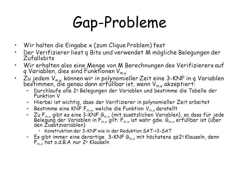 Gap-Probleme Wir halten die Eingabe x (zum Clique Problem) fest Der Verifizierer liest q Bits und verwendet M mögliche Belegungen der Zufallsbits Wir erhalten also eine Menge von M Berechnungen des Verifizierers auf q Variablen, dies sind Funktionen V m,x Zu jedem V m,x können wir in polynomieller Zeit eine 3-KNF in q Variablen bestimmen, die genau dann erfüllbar ist, wenn V m,x akzeptiert: –Durchlaufe alle 2 q Belegungen der Variablen und bestimme die Tabelle der Funktion V –Hierbei ist wichtig, dass der Verifizierer in polynomieller Zeit arbeitet –Bestimme eine KNF F m,x, welche die Funktion V m,x darstellt –Zu F m,x gibt es eine 3-KNF G m,x (mit zusätzlichen Variablen), so dass für jede Belegung der Variablen in F m,x gilt: F m,x ist wahr gdw.
