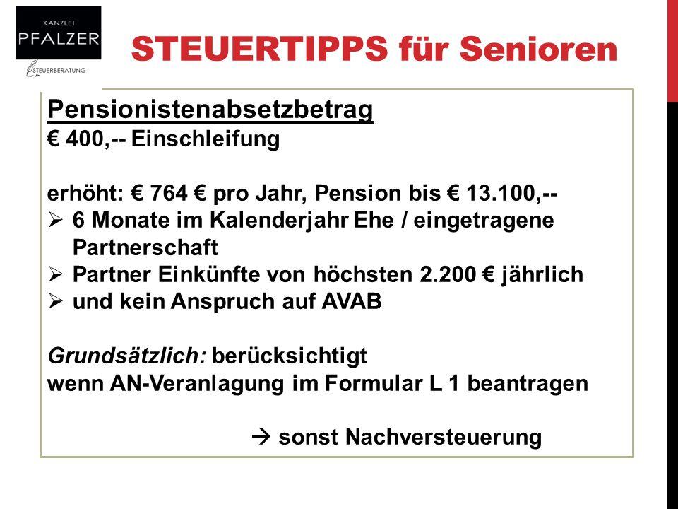 STEUERTIPPS für Senioren Pensionistenabsetzbetrag 400,-- Einschleifung erhöht: 764 pro Jahr, Pension bis 13.100,-- 6 Monate im Kalenderjahr Ehe / eing