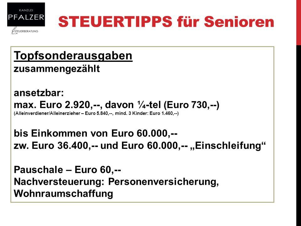 STEUERTIPPS für Senioren Topfsonderausgaben zusammengezählt ansetzbar: max. Euro 2.920,--, davon ¼-tel (Euro 730,--) (Alleinverdiener/Alleinerzieher –