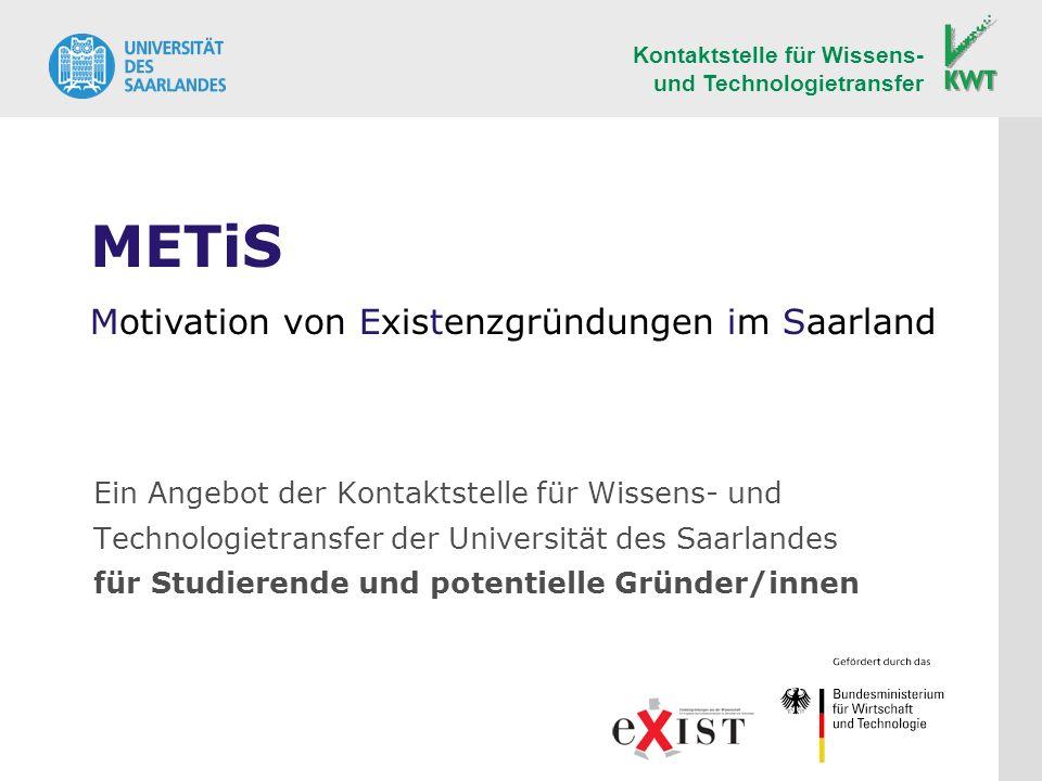 Ein Angebot der Kontaktstelle für Wissens- und Technologietransfer der Universität des Saarlandes für Studierende und potentielle Gründer/innen Kontaktstelle für Wissens- und Technologietransfer METiS Motivation von Existenzgründungen im Saarland