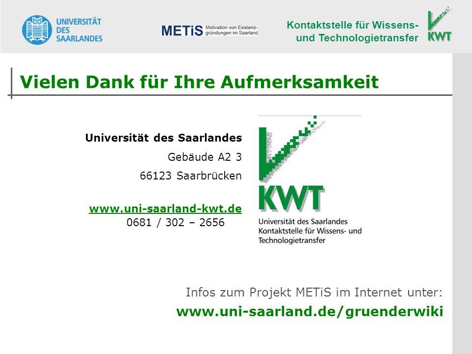 Kontaktstelle für Wissens- und Technologietransfer Universität des Saarlandes Gebäude A2 3 66123 Saarbrücken www.uni-saarland-kwt.de 0681 / 302 – 2656 Vielen Dank für Ihre Aufmerksamkeit Infos zum Projekt METiS im Internet unter: www.uni-saarland.de/gruenderwiki