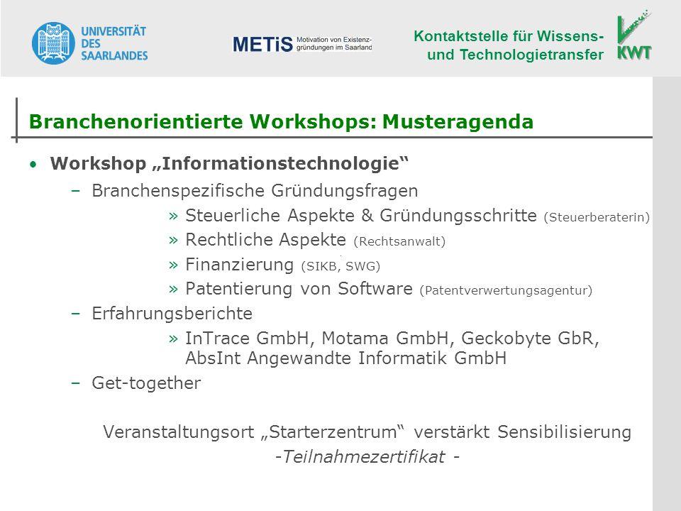Kontaktstelle für Wissens- und Technologietransfer Branchenorientierte Workshops: Musteragenda Workshop Informationstechnologie –Branchenspezifische Gründungsfragen »Steuerliche Aspekte & Gründungsschritte (Steuerberaterin) »Rechtliche Aspekte (Rechtsanwalt) »Finanzierung (SIKB, SWG) »Patentierung von Software (Patentverwertungsagentur) –Erfahrungsberichte »InTrace GmbH, Motama GmbH, Geckobyte GbR, AbsInt Angewandte Informatik GmbH –Get-together Veranstaltungsort Starterzentrum verstärkt Sensibilisierung -Teilnahmezertifikat -