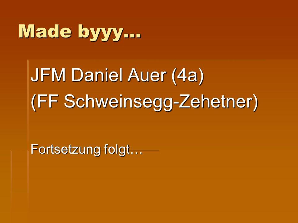 Made byyy… JFM Daniel Auer (4a) (FF Schweinsegg-Zehetner) Fortsetzung folgt…