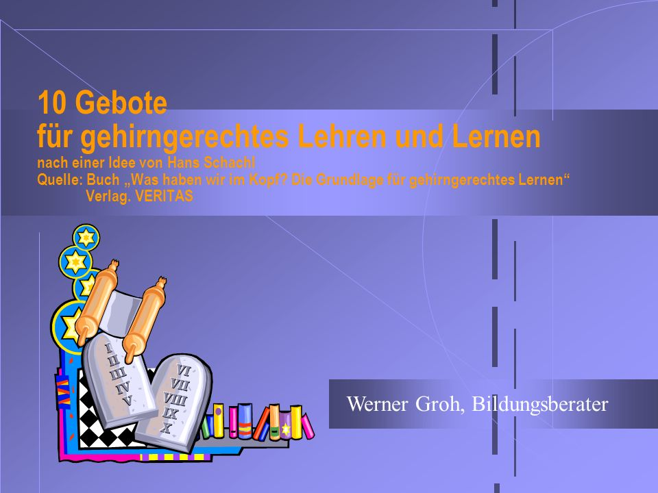 10 Gebote für gehirngerechtes Lehren und Lernen nach einer Idee von Hans Schachl Quelle: Buch Was haben wir im Kopf? Die Grundlage für gehirngerechtes