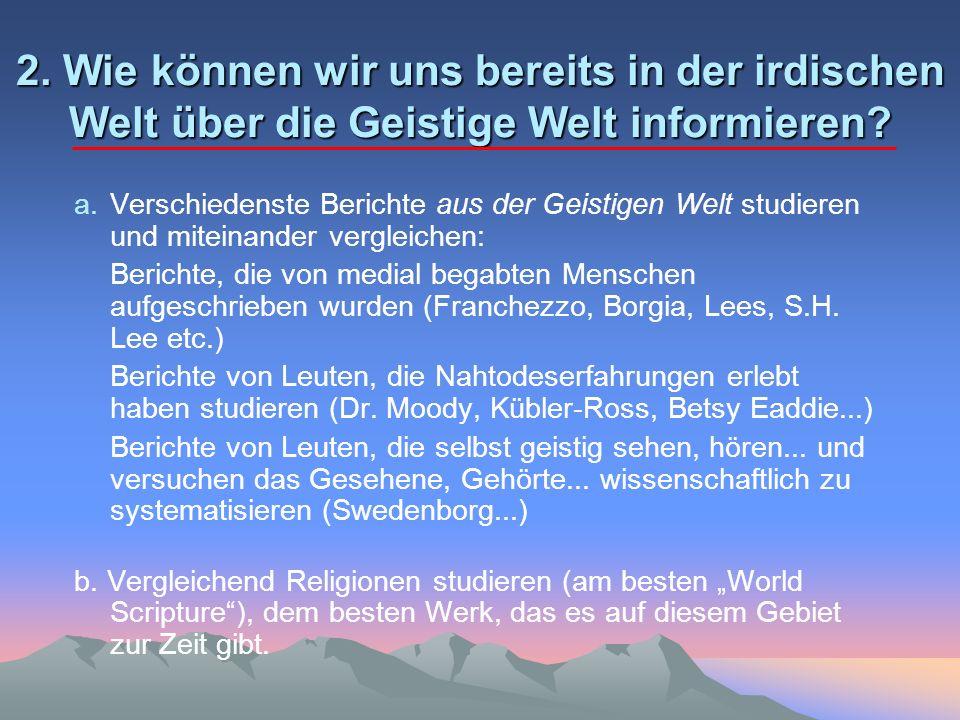 2. Wie können wir uns bereits in der irdischen Welt über die Geistige Welt informieren? a.Verschiedenste Berichte aus der Geistigen Welt studieren und