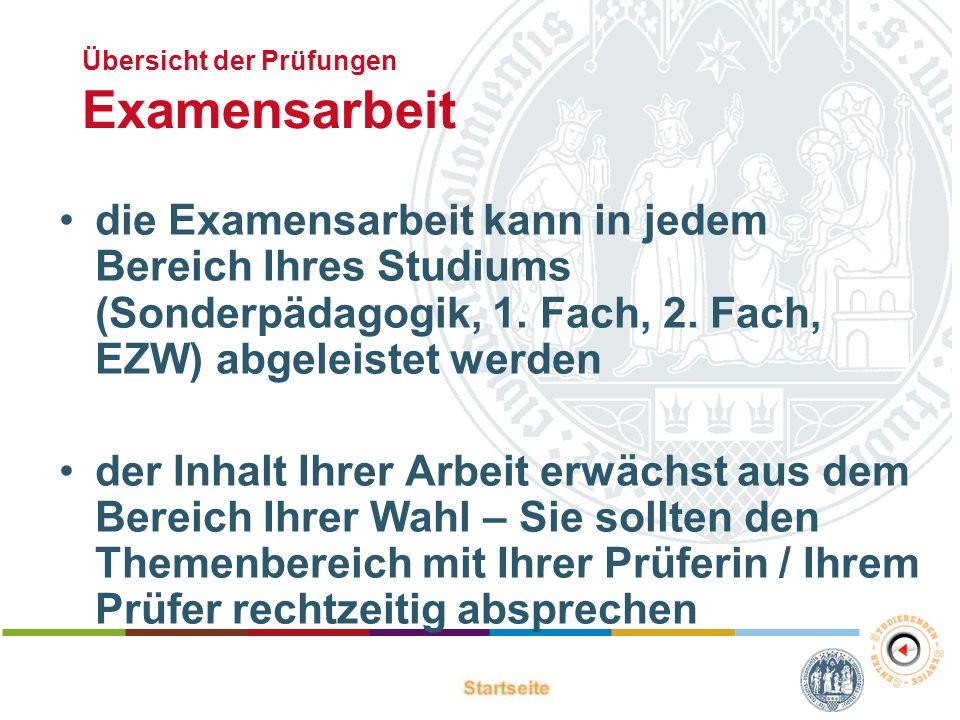 Übersicht der Prüfungen Examensarbeit die Examensarbeit kann in jedem Bereich Ihres Studiums (Sonderpädagogik, 1. Fach, 2. Fach, EZW) abgeleistet werd