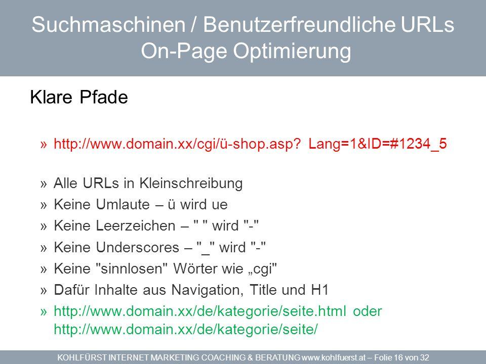 KOHLFÜRST INTERNET MARKETING COACHING & BERATUNG www.kohlfuerst.at – Folie 16 von 32 Suchmaschinen / Benutzerfreundliche URLs On-Page Optimierung Klare Pfade »http://www.domain.xx/cgi/ü-shop.asp.