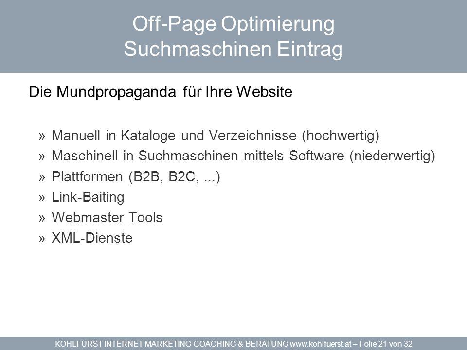 KOHLFÜRST INTERNET MARKETING COACHING & BERATUNG www.kohlfuerst.at – Folie 21 von 32 Off-Page Optimierung Suchmaschinen Eintrag Die Mundpropaganda für Ihre Website »Manuell in Kataloge und Verzeichnisse (hochwertig) »Maschinell in Suchmaschinen mittels Software (niederwertig) »Plattformen (B2B, B2C,...) »Link-Baiting »Webmaster Tools »XML-Dienste