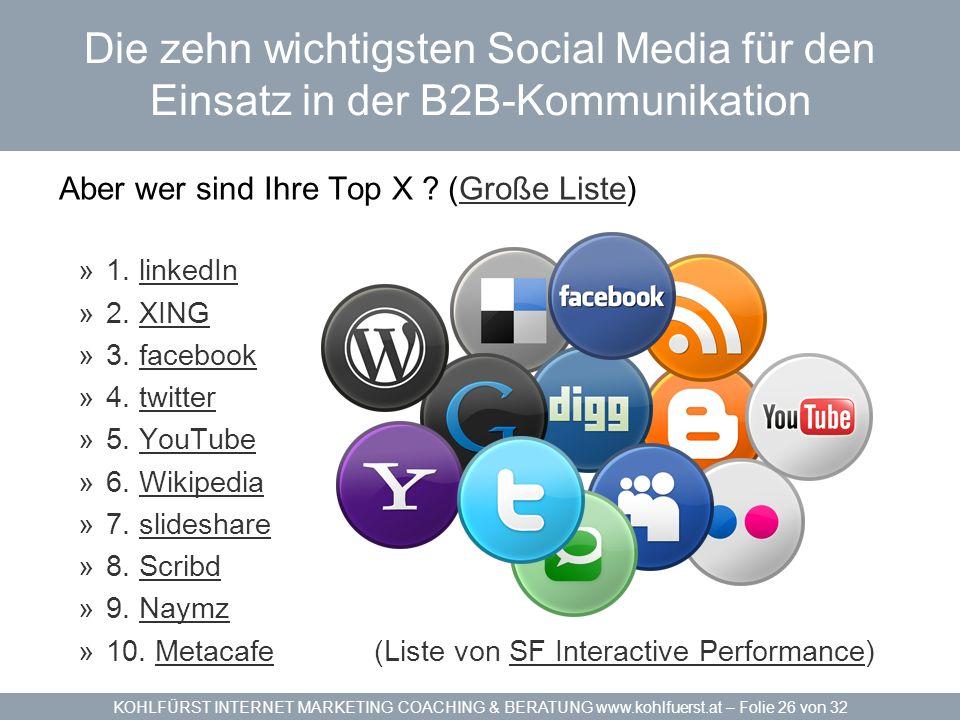 KOHLFÜRST INTERNET MARKETING COACHING & BERATUNG www.kohlfuerst.at – Folie 26 von 32 Die zehn wichtigsten Social Media für den Einsatz in der B2B-Kommunikation Aber wer sind Ihre Top X .