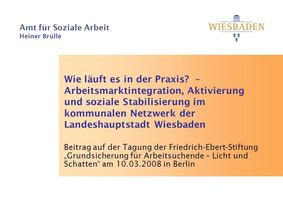 Amt für Soziale Arbeit Heiner Brülle Wie läuft es in der Praxis? – Arbeitsmarktintegration, Aktivierung und soziale Stabilisierung im kommunalen Netzw