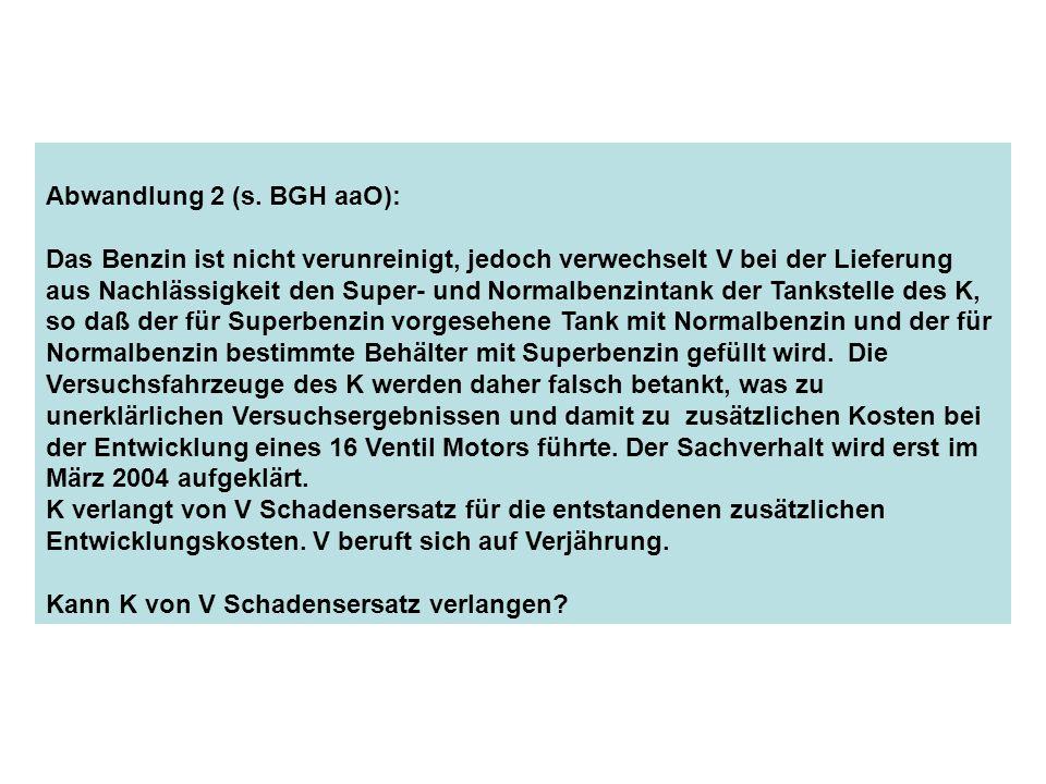 Abwandlung 2 (s. BGH aaO): Das Benzin ist nicht verunreinigt, jedoch verwechselt V bei der Lieferung aus Nachlässigkeit den Super- und Normalbenzintan