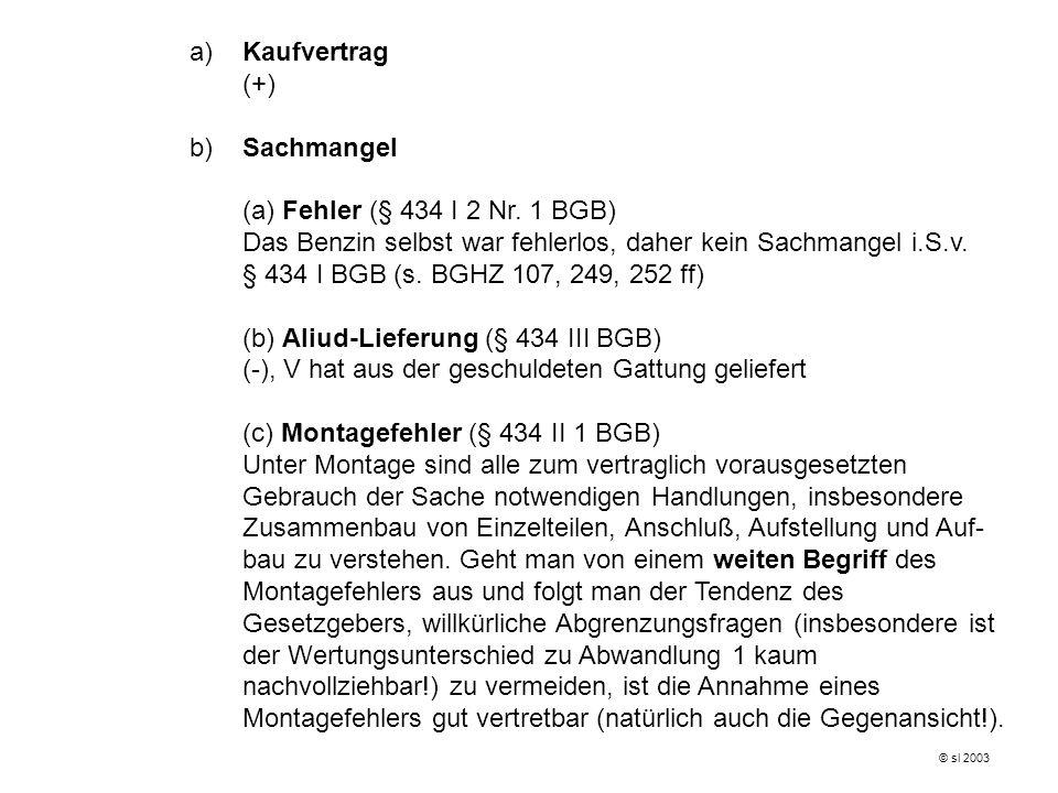 a)Kaufvertrag (+) b)Sachmangel (a) Fehler (§ 434 I 2 Nr. 1 BGB) Das Benzin selbst war fehlerlos, daher kein Sachmangel i.S.v. § 434 I BGB (s. BGHZ 107